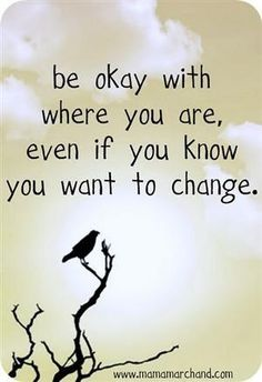 """be okay with where you are, even if you know you want to change."" --> I think this can give me the courage to get up and reach for that change!"