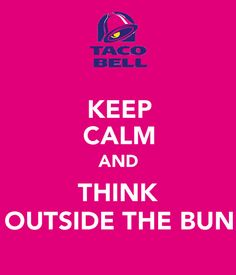 KEEP CALM AND THINK OUTSIDE THE BUN . . . Because Eating Taco Bell, is Always a Great Idea!!