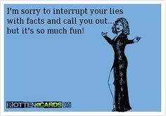 Don't lie to me or about me, I WILL call you on your BS!