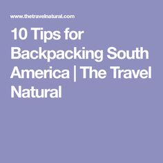 10 Tips for Backpacking South America | The Travel Natural