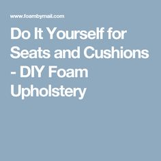 Do It Yourself for Seats and Cushions - DIY Foam Upholstery   ALSO https://youtu.be/Gw_40jnjZBE