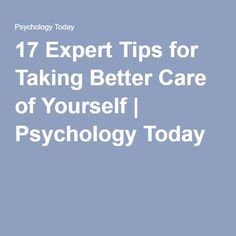 17 Expert Tips for Taking Better Care of Yourself | Psychology Today