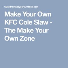 Make Your Own KFC Cole Slaw - The Make Your Own Zone