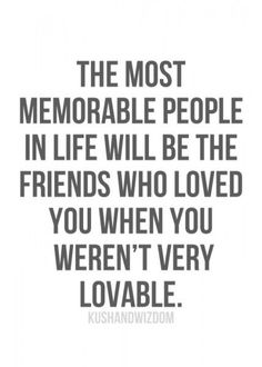 "TRUE, so TRUE !!! ""The most memorable people in life will be the friends who loved you when you weren;t very lovable."" ... pinned with Pinvolve - pinvolve.co"