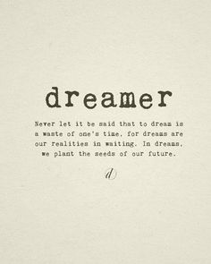 """...dreams are our realities in waiting. In dreams, we plant the seeds of our future."""