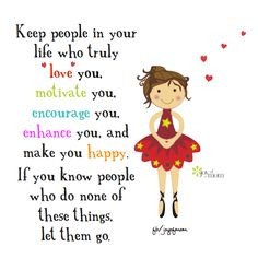Keep people in your life who truly love you, motivate you, encourage you, enhance you, and make you happy.  If you know people who do none of those things, let them go.
