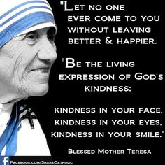 "Mother Teresa: ""Let no one ever come to you without leaving better and happier."""