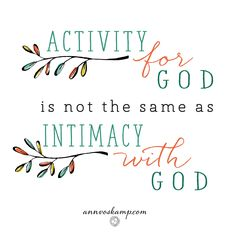 Sometimes it rings in me like a church bell calling to come, and come again: *Activity* for God is not the same as *intimacy* with God.""