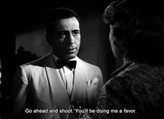 Go ahead shoot! You'd so me a favor! Rick is sick of life without Ilsa. The 35 best casablanca quotes