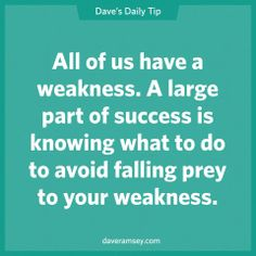 All of us have a weakness.  A large part of success is knowing what to do to avoid falling prey to your weakness. 08.14.13