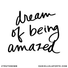 Dream of being amazed. Subscribe: DanielleLaPorte.com #Truthbomb #Words #Quotes