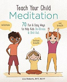 Teach Your Child Meditation: 70 Fun & Easy Ways to Help Kids De-Stress and Chill Out: Lisa Roberts: 9781454929185: Amazon.com: Books