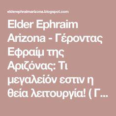 Elder Ephraim Arizona - Γέροντας Εφραίμ της Αριζόνας: Τι μεγαλείόν εστιν η θεία λειτουργία! ( ΓέρονταςΕφραίμ Φιλοθεΐτης ) Arizona, Blog, Blogging