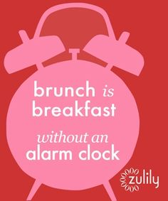 Brunch is breakfast without an alarm clock.
