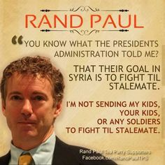 """""""You know what the Presidents Admin.told me? That their goal in Syria is to fight til stalemate. I'm not sending my kids, your kids, or any soldiers to fight til stalemate."""" ~ Rand Paul"""