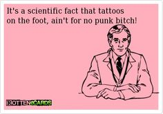 Its a scientific fact that tattoos on the foot, aint for no punk bitch!