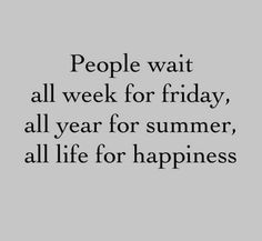 so true, stop waiting, start enjoying.