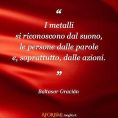 I metalli si riconoscono dal suono, le persone dalle parole e, soprattutto, dalle azioni. (Baltasar Gracián)