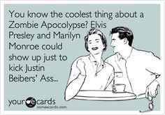 You know the coolest thing about a Zombie Apocolypse? Elvis Presley and Marilyn Monroe could show up just to kick Justin Beibers' Ass...
