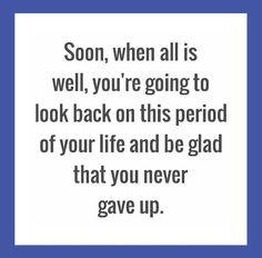 Soon, when al is well, you're going to look back on this period of your life and be glad that you never gave up.