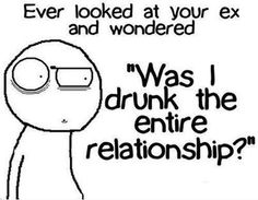 "Ever looked at your ex and wondered ""Was i drunk the entire relationship"" -Quotes Funny goodweedand.tumblr.com"