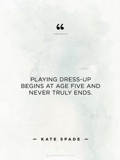 """Playing dress-up begins at age five and never truly ends."" - Kate Spade // #WWWQuotesToLiveBy"