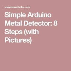 Simple Arduino Metal Detector: 8 Steps (with Pictures)