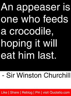 """An appeaser is one who feeds a crocodile, hoping it will eat him last."" - Sir Winston Churchill -I know just such an appeaser. Sadly, she will eventually get devoured. Wise Quotes, Quotable Quotes, Famous Quotes, Great Quotes, Quotes To Live By, Motivational Quotes, Inspirational Quotes, Lyric Quotes, Movie Quotes"