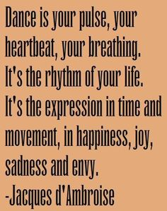 Dance is your pulse, your heartbeat,  your breathing.  It's the rhythm of your life.