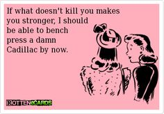 If what doesn't kill you makes you stronger, I should be able to bench press a damn Cadillac by now.