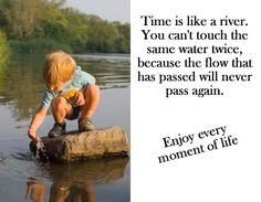 Time is like a river. You can't touch the same water twice, because the flow that has passed will never pass again.
