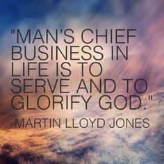 Man's chief business in life is to serve and to Glorify God. - Martin Lloyd Jones