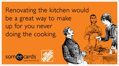 Renovating the kitchen would be a great way to make up for you never doing the cooking.