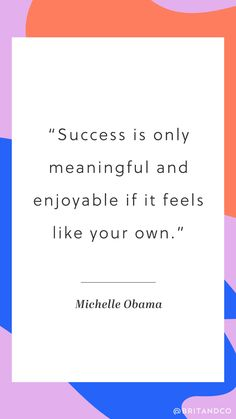 """""""Success is only meaningful and enjoyable if it feels like your own."""" - Michelle Obama"""