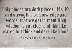 Holy places are dark places. It is life and strength, not knowledge and words, that we get in them. Holy wisdom is not clear and thin like water, but thick and dark like blood. - C.S. Lewis, Till We Have Faces #quotes #books