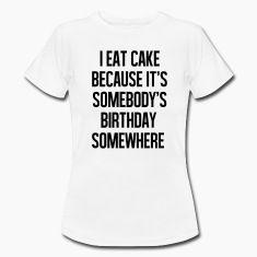 I eat cake because it's somebody