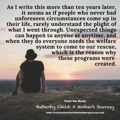 As I write this more than ten years later, it seems as if people who never had unforeseen circumstances come up in their life, rarely understand the plight of what I went through. Unexpected things can happen to anyone at anytime, and when they do everyone needs the welfare system to come to our rescue, which is the reason why these programs were created.