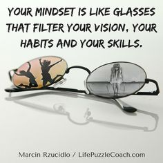 Your mindset is like glasses that filter your vision, your habits and your skills. [Marcin Rzucidlo / Life Puzzle Coach] http://lifepuzzlecoach.com/