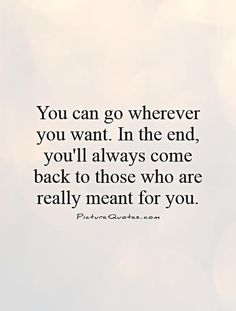 In the end, you'll always come back to those who are really meant for you. coni marcoux · back together quotes One Love Quotes, Come Back Quotes, True Quotes, Words Quotes, Quotes To Live By, Funny Quotes, Sayings, Want You Back Quotes, The Words