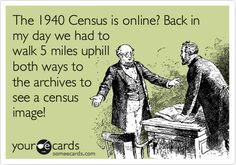 The 1940 Census is online? Back in my day we had to walk 5 miles uphill both ways to the archives to see a census image!