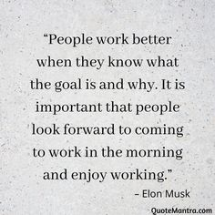 """People work better when they know what the goal is and why. It is important that people look forward to coming to work in the morning and enjoy working."" – Elon Musk"