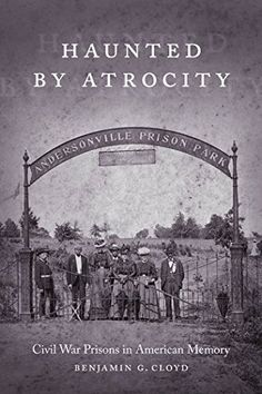 """Read """"Haunted by Atrocity Civil War Prisons in American Memory"""" by Benjamin G. Cloyd available from Rakuten Kobo. During the Civil War, approximately Union and Confederate soldiers died in enemy military prison camps. American Revolutionary War, American Civil War, American History, Andersonville Prison, Civil War Books, American Exceptionalism, Prisoners Of War, Civil War Photos, Inevitable"""