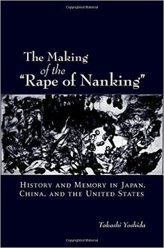 "The making of the ""Rape of Nanking"" : history and memory in Japan, China, and the United States / Takashi Yoshida Publicación	New York : Cambridge University Press, 2006"