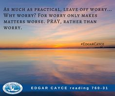 As much as practical, leave off worry... Why worry? For worry only makes matters worse. PRAY, rather than worry. Edgar Cayce reading 760-31