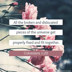 """""""All the broken and dislocated pieces of the universe get properly fixed and fit together"""" (Colossians 1:20, MSG)."""