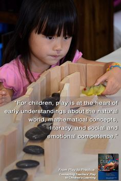 """For children, play is at the heart of early understandings about the natural world, mathematical concepts, literacy, and social and emotional competence."" - From Play to Practice: Connecting Teachers' Play to Children's Learning"