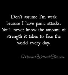 Don't assume I'm weak because I have panic attacks. You'll never know the amount of strength it takes to face the world every day.
