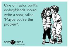 """""""One of Taylor Swift's ex-boyfriends shoud write a song called 'Maybe You're The Problem.'""""  I like some of her songs, but I completely agree."""