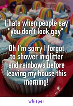 "I hate when people say ""you don't look gay"" Oh I'm sorry I forgot to shower in glitter and rainbows before leaving my house this morning!"