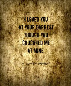 Your Darkest | I loved you at your darkest though you crucified me at mine.  - Lennon Hodson #quote #betray #loyalty
